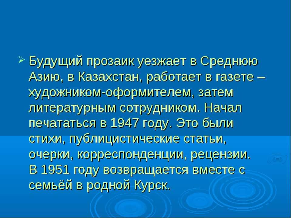 Будущий прозаик уезжает в Среднюю Азию, в Казахстан, работает в газете – худо...