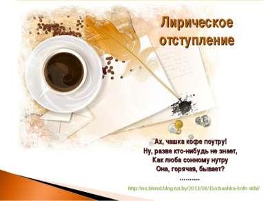 Ах, чашка кофе поутру! Ну, разве кто-нибудь не знает, Как люба сонному нутру ...