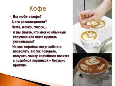 Вы любите кофе? А его разновидности? Латте, мокко, гляссе… А вы знаете, что м...