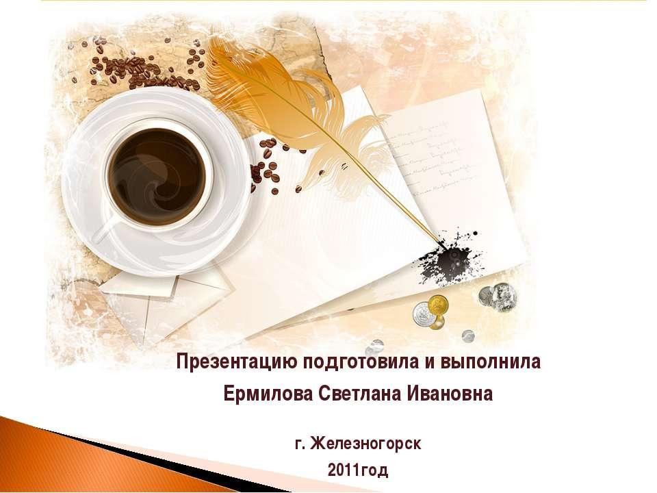 Презентацию подготовила и выполнила Ермилова Светлана Ивановна г. Железногорс...