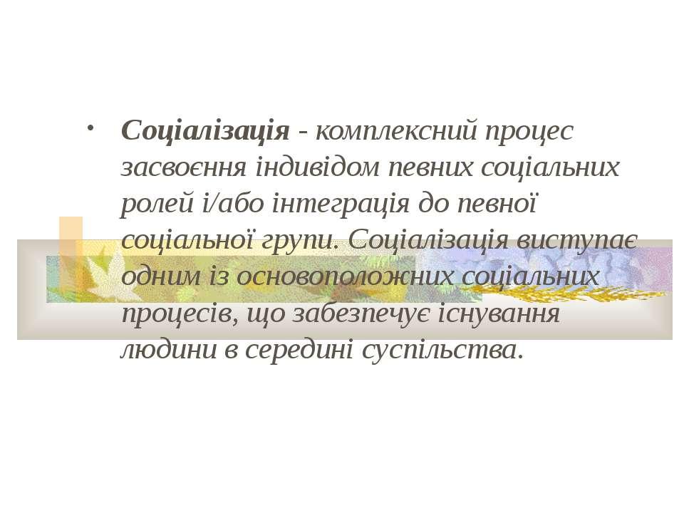 Соціалізація - комплексний процес засвоєння індивідом певних соціальних ролей...