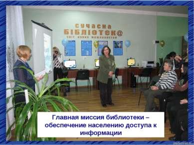 Главная миссия библиотеки – обеспечение населению доступа к информации