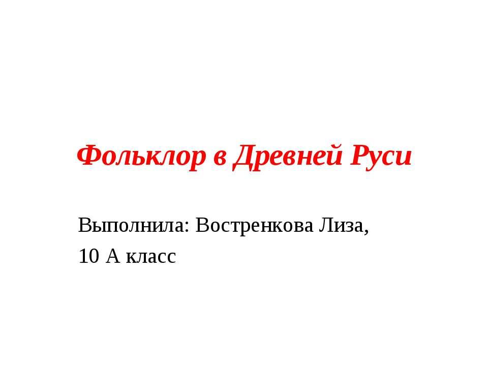 Фольклор в Древней Руси Выполнила: Востренкова Лиза, 10 А класс