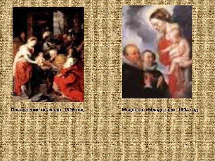 Поклонение волхвов. 1626 год. Мадонна с Младенцем. 1604 год.