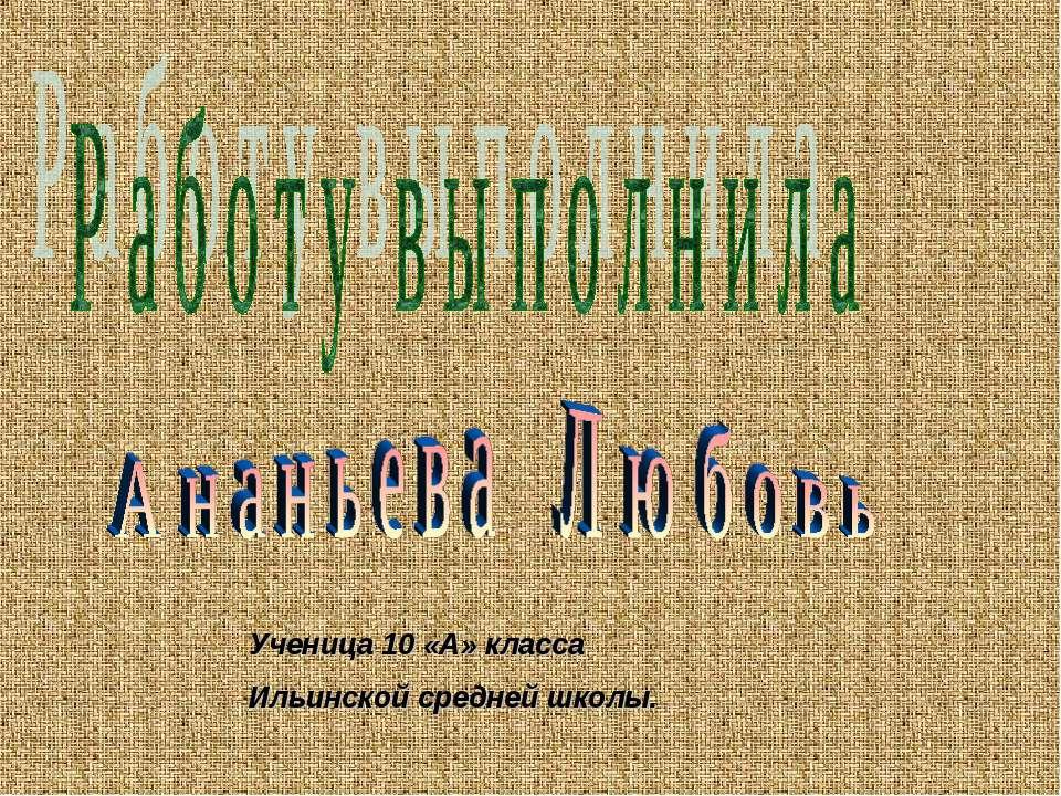 Ученица 10 «А» класса Ильинской средней школы.