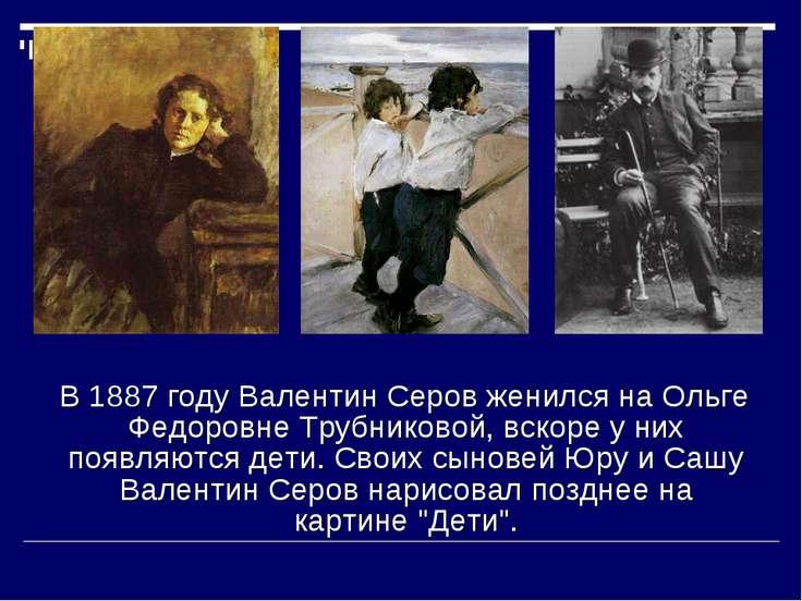 В 1887 году Валентин Серов женился на Ольге Федоровне Трубниковой, вскоре у н...