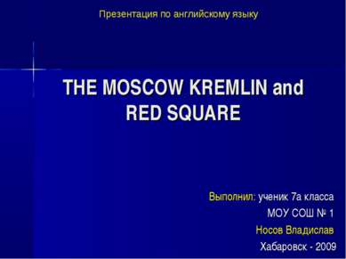 THE MOSCOW KREMLIN and RED SQUARE Выполнил: ученик 7а класса МОУ СОШ № 1 Носо...