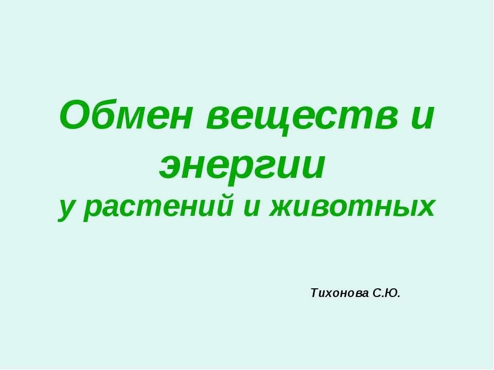 Обмен веществ и энергии у растений и животных Тихонова С.Ю.
