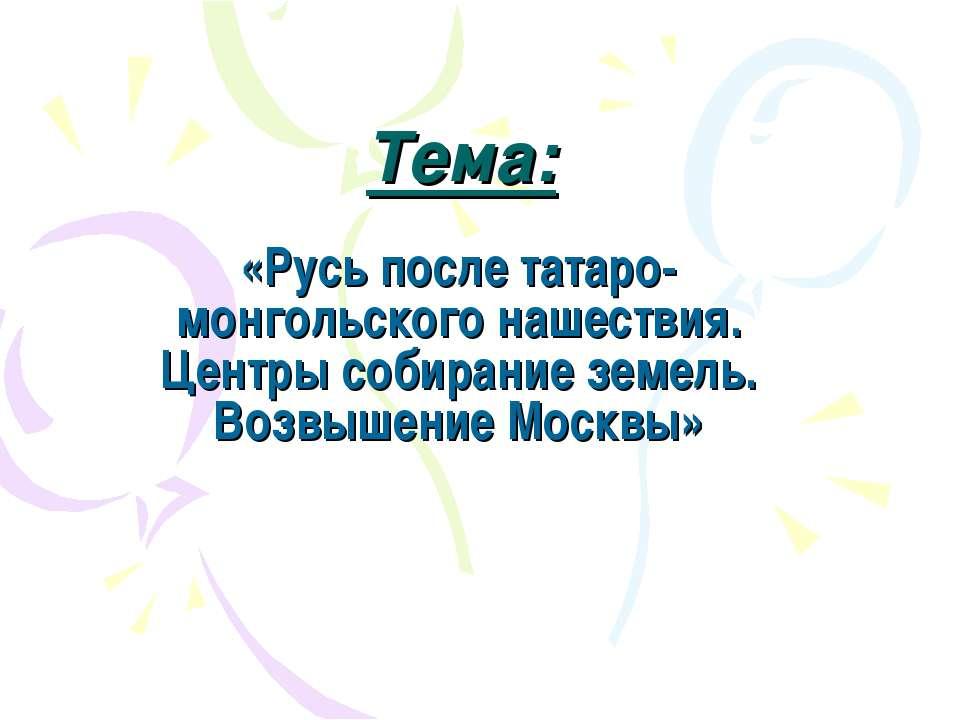 Тема: «Русь после татаро-монгольского нашествия. Центры собирание земель. Воз...