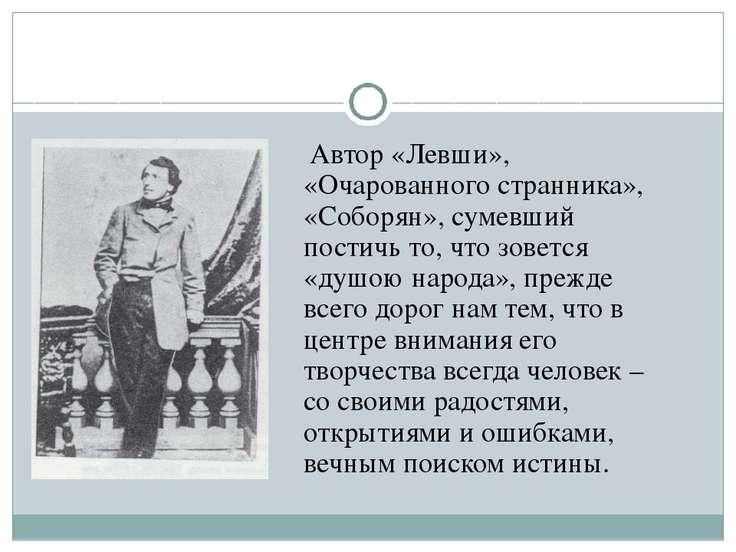 Автор «Левши», «Очарованного странника», «Соборян», сумевший постичь то, что ...