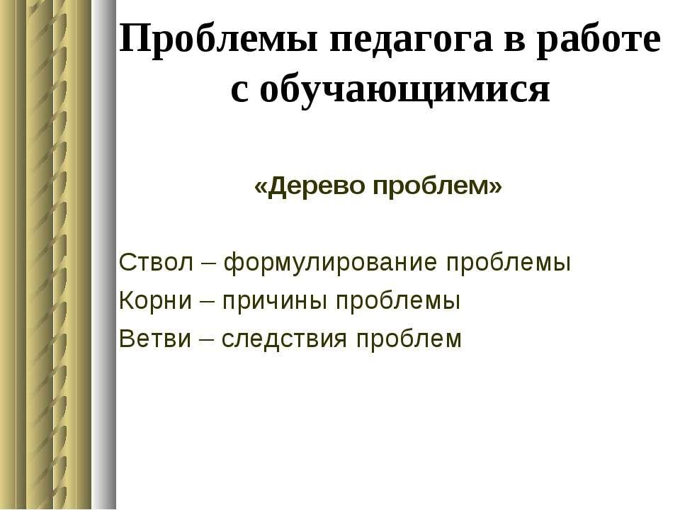 Проблемы педагога в работе с обучающимися «Дерево проблем» Ствол – формулиров...