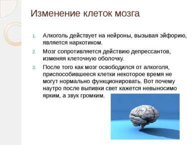 Изменение клеток мозга Алкоголь действует на нейроны, вызывая эйфорию, являет...