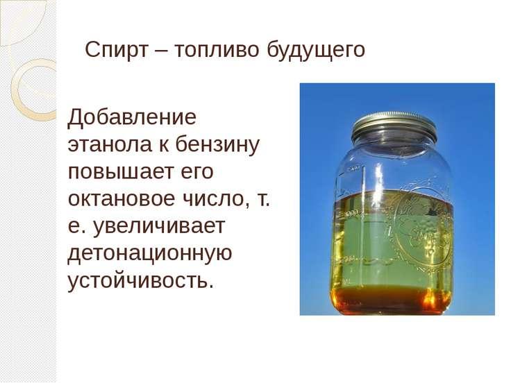 Спирт – топливо будущего Добавление этанола к бензину повышает его октановое ...
