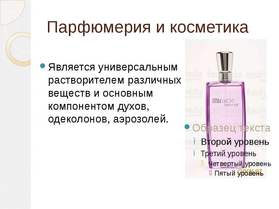 Парфюмерия и косметика Является универсальным растворителем различных веществ...