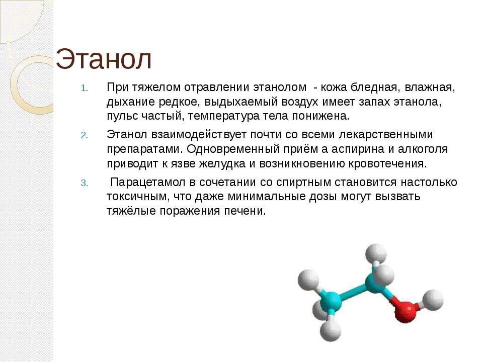 Этанол При тяжелом отравлении этанолом - кожа бледная, влажная, дыхание редко...