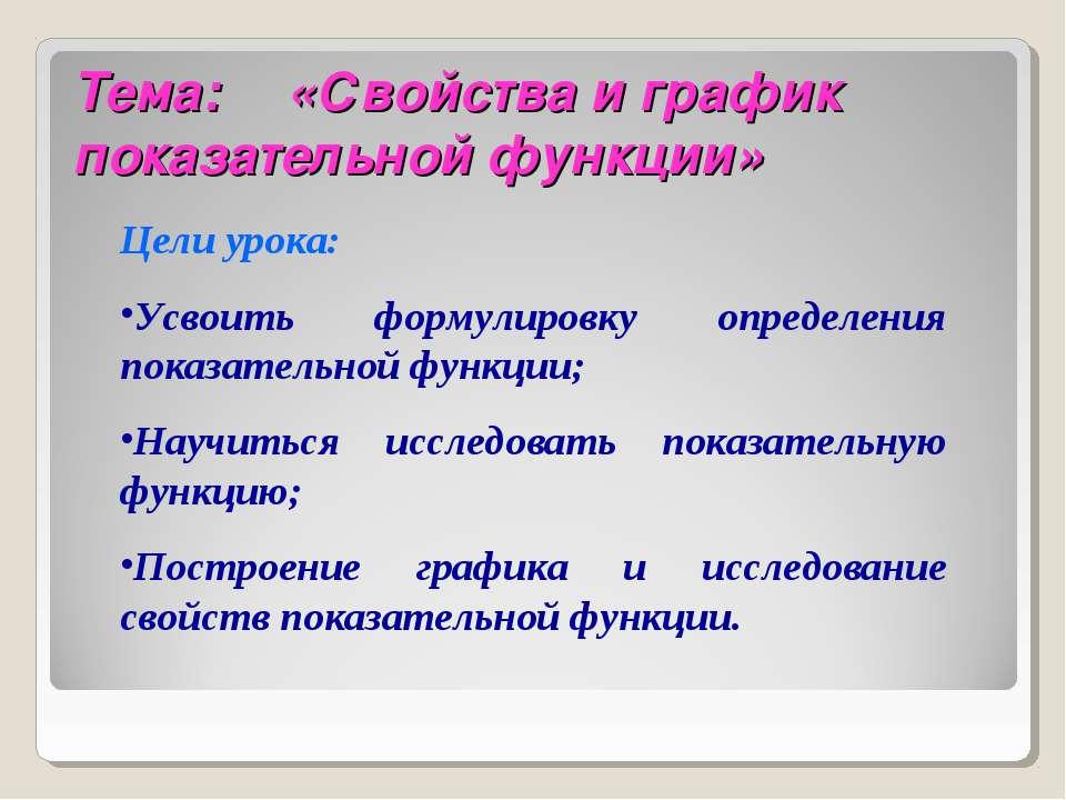 Тема: «Свойства и график показательной функции» Цели урока: Усвоить формулиро...