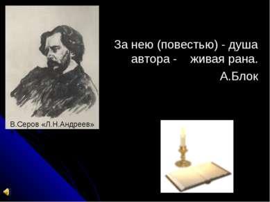 За нею (повестью) - душа автора - живая рана. А.Блок В.Серов «Л.Н.Андреев»