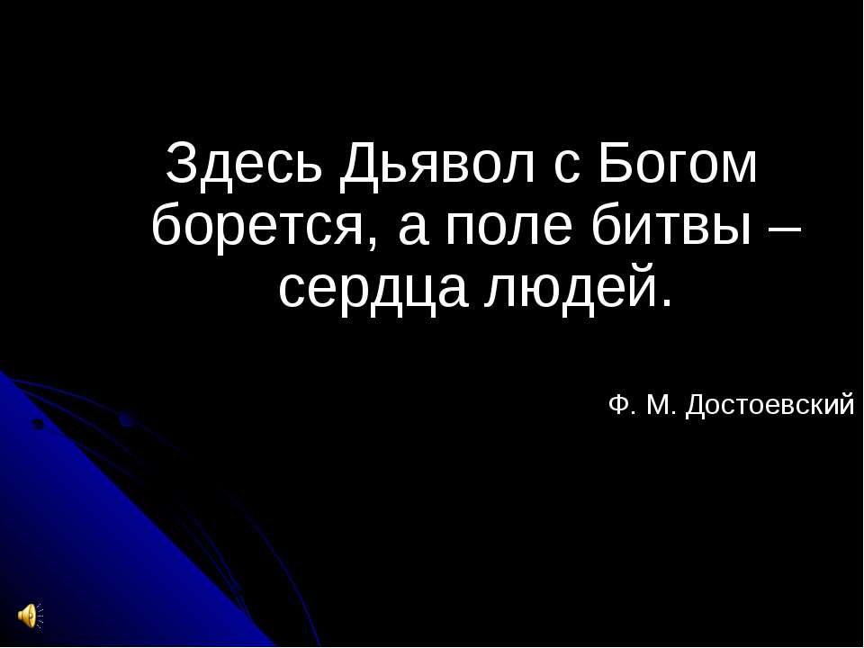 Здесь Дьявол с Богом борется, а поле битвы – сердца людей. Ф. М. Достоевский