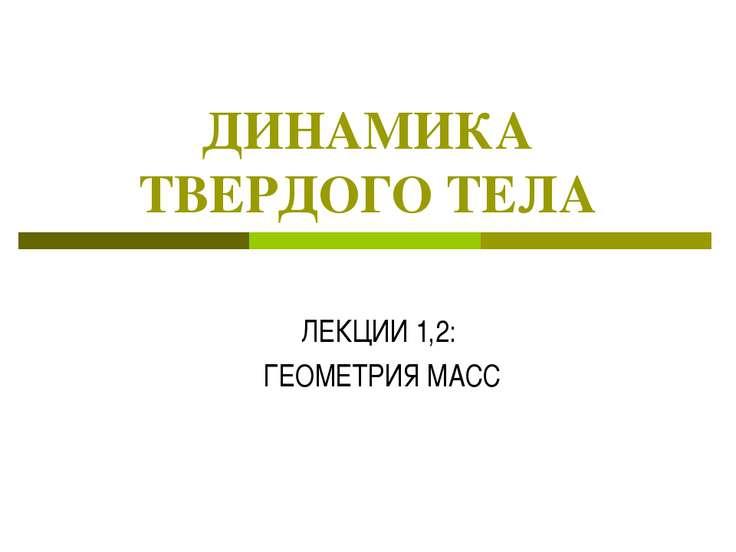 ДИНАМИКА ТВЕРДОГО ТЕЛА ЛЕКЦИИ 1,2: ГЕОМЕТРИЯ МАСС