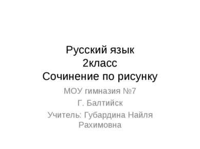 Русский язык 2класс Сочинение по рисунку МОУ гимназия №7 Г. Балтийск Учитель:...