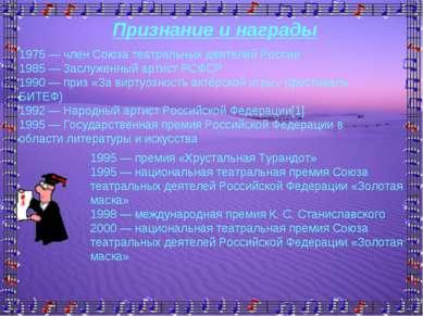 Признание и награды 1975 — член Союза театральных деятелей России 1985 — Засл...