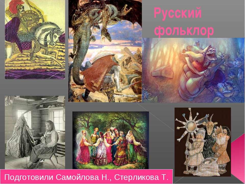 Русский фольклор Подготовили Самойлова Н., Стерликова Т.
