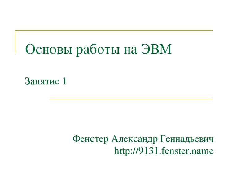 Основы работы на ЭВМ Занятие 1 Фенстер Александр Геннадьевич http://9131.fens...