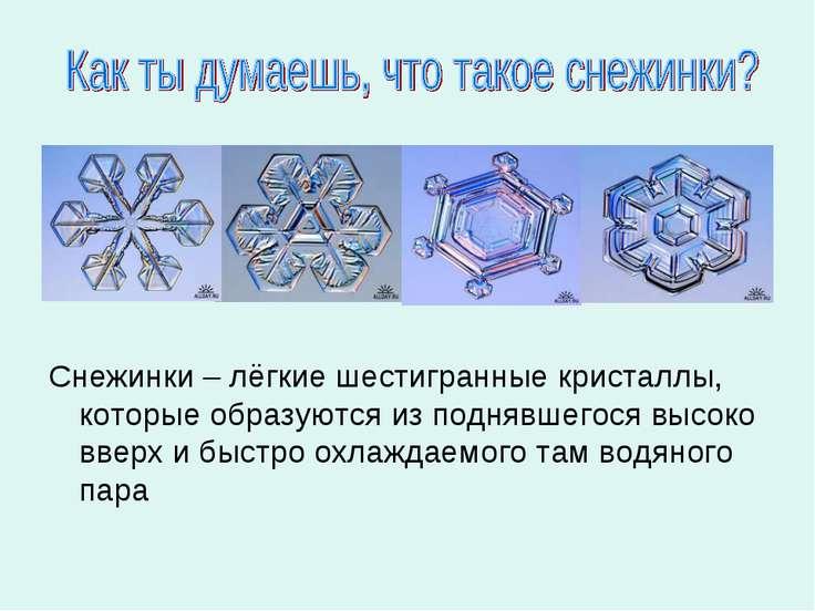 Снежинки – лёгкие шестигранные кристаллы, которые образуются из поднявшегося ...