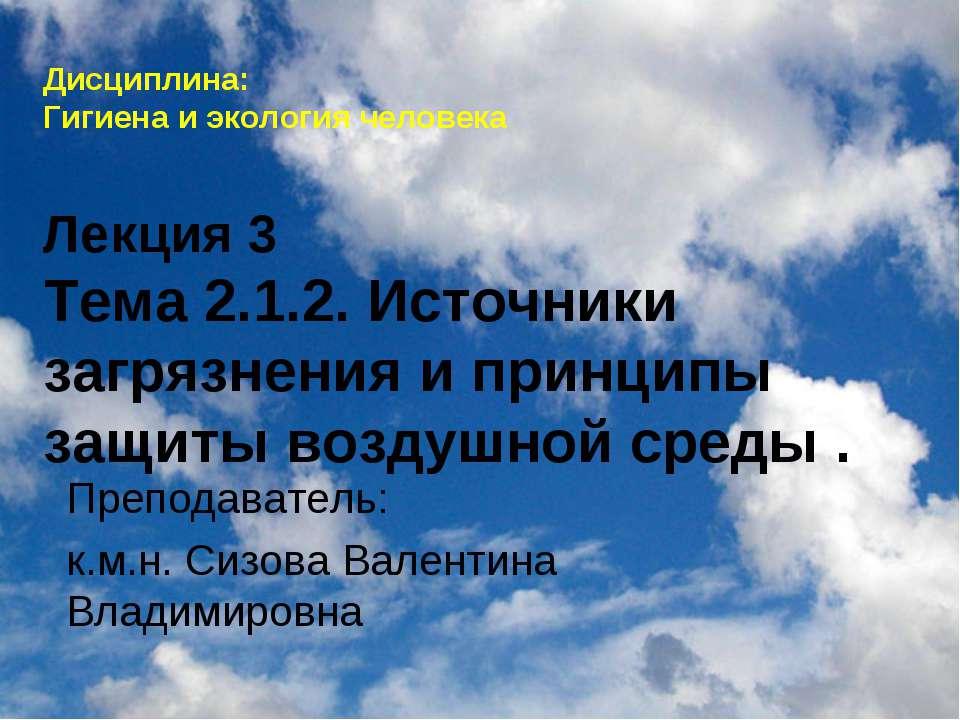 Дисциплина: Гигиена и экология человека Лекция 3 Тема 2.1.2. Источники загряз...