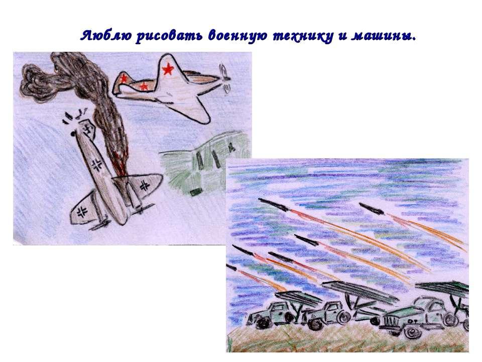 Люблю рисовать военную технику и машины.