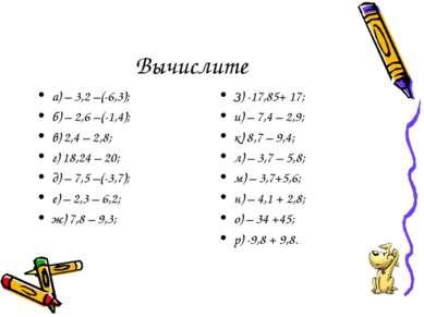 Вычислите а) – 3,2 –(-6,3); б) – 2,6 –(-1,4); в) 2,4 – 2,8; г) 18,24 – 20; д)...