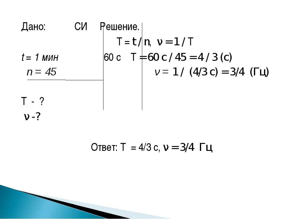 Дано: СИ Решение.  T = t / n, ν = 1 / T t = 1 мин 60 с T = 60 с / 45 = 4 / 3...