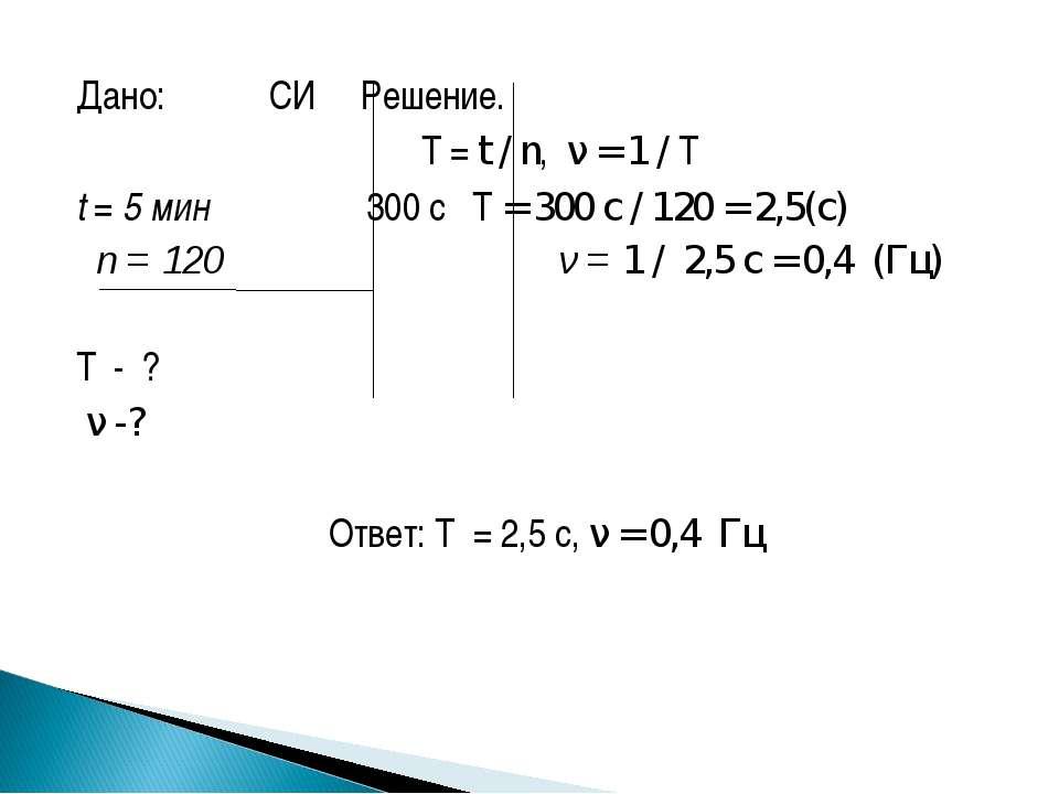 Дано: СИ Решение.  T = t / n, ν = 1 / T t = 5 мин 300 с T = 300 с / 120 = 2,...