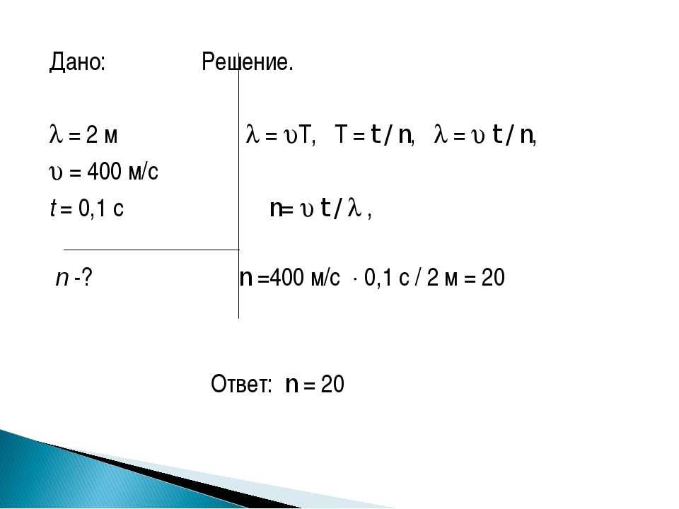 Дано: Решение.  = 2 м = T, T = t / n, = t / n, = 400 м/с t = 0,1 с n= t / , ...
