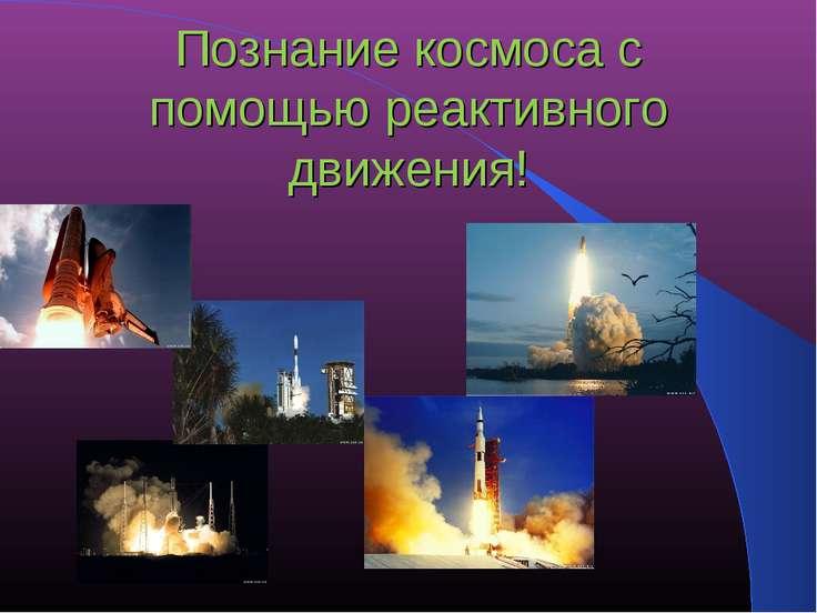 Познание космоса с помощью реактивного движения!