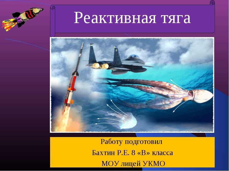 Реактивная тяга Работу подготовил Бахтин Р.Е. 8 «В» класса МОУ лицей УКМО