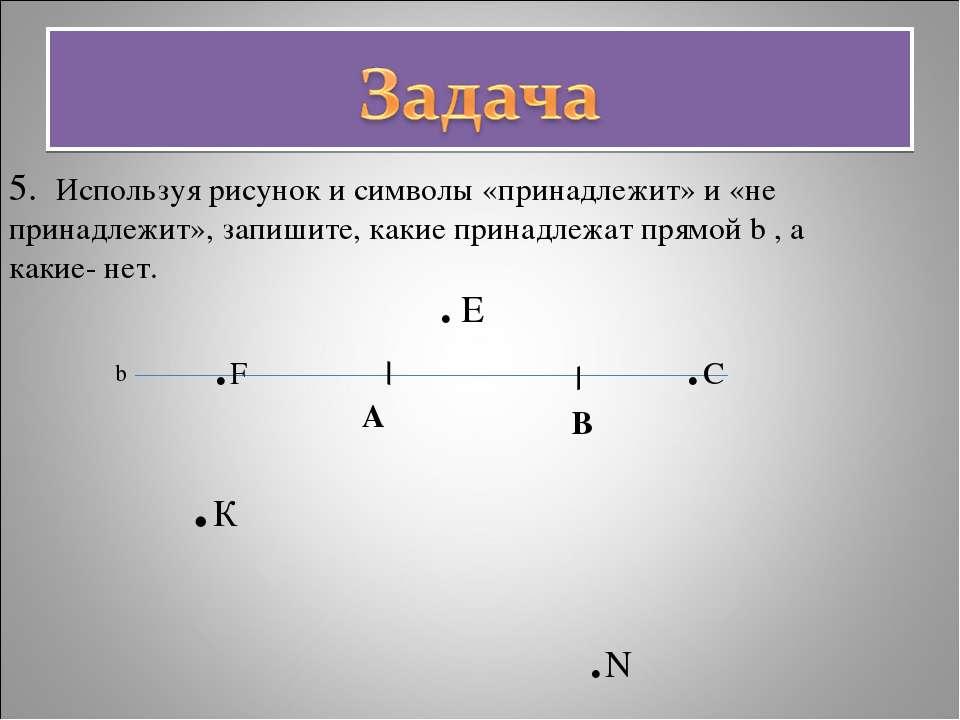 5. Используя рисунок и символы «принадлежит» и «не принадлежит», запишите, ка...