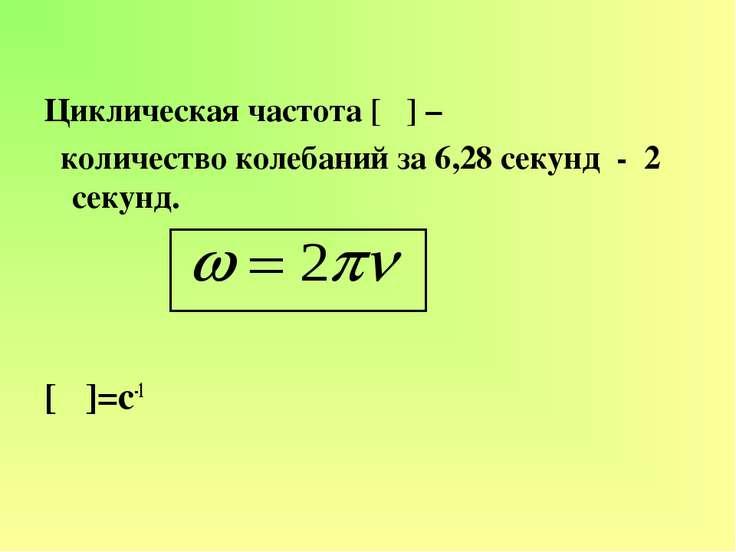 Циклическая частота [ω] – количество колебаний за 6,28 секунд - 2π секунд. [ω...