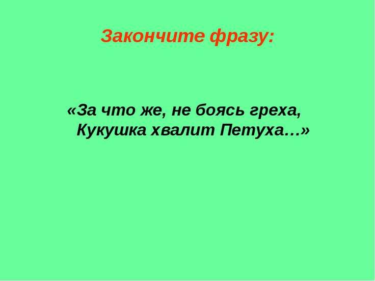 Закончите фразу: «За что же, не боясь греха, Кукушка хвалит Петуха…»
