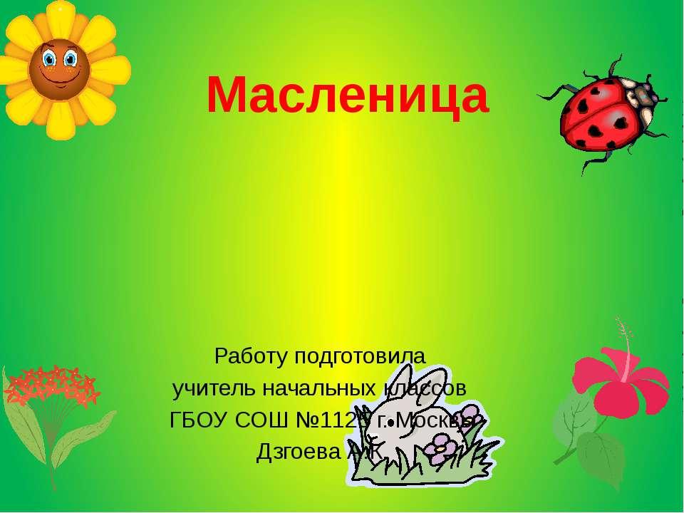Работу подготовила учитель начальных классов ГБОУ СОШ №1125 г. Москвы Дзгоева...