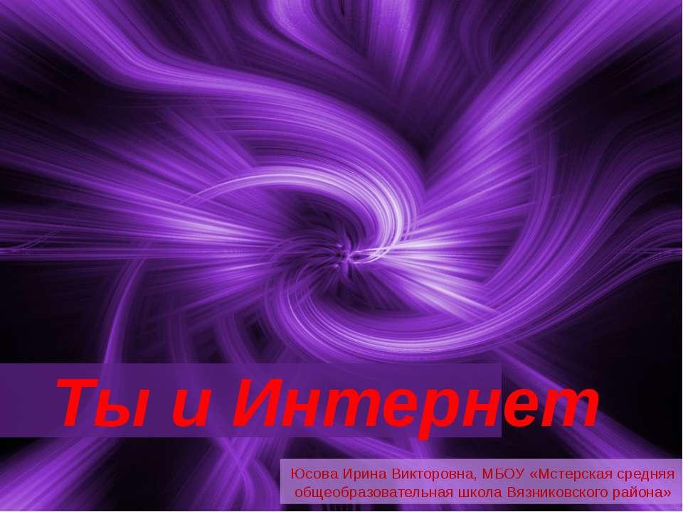 Ты и Интернет Юсова Ирина Викторовна, МБОУ «Мстерская средняя общеобразовател...
