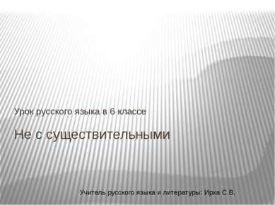 Не с существительными Урок русского языка в 6 классе Учитель русского языка и...