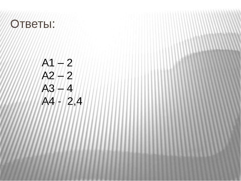 Ответы: А1 – 2 А2 – 2 А3 – 4 А4 - 2,4
