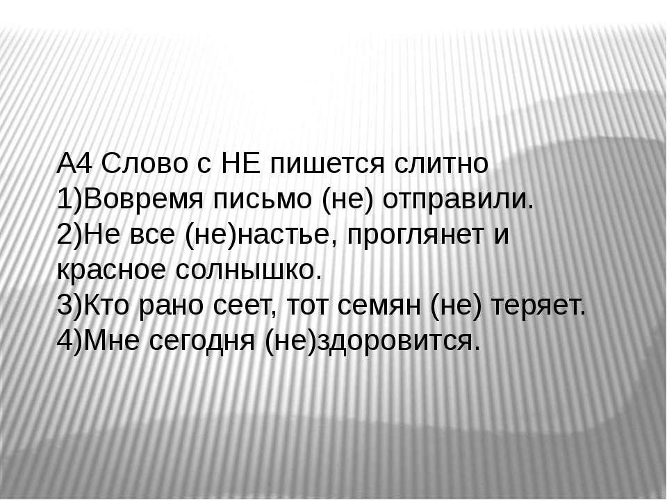 А4 Слово с НЕ пишется слитно 1)Вовремя письмо (не) отправили. 2)Не все (не)на...