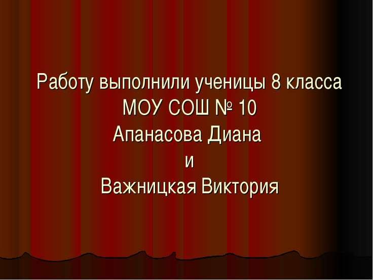 Работу выполнили ученицы 8 класса МОУ СОШ № 10 Апанасова Диана и Важницкая Ви...