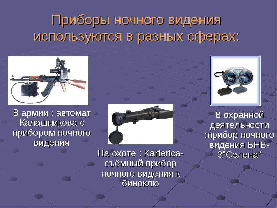Приборы ночного видения используются в разных сферах: В армии : автомат Калаш...