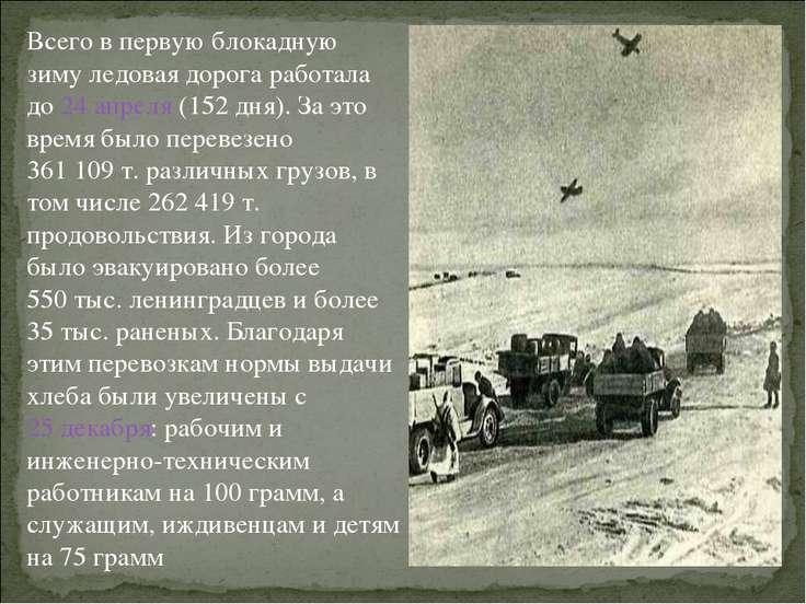 Всего в первую блокадную зиму ледовая дорога работала до 24 апреля (152 дня)....