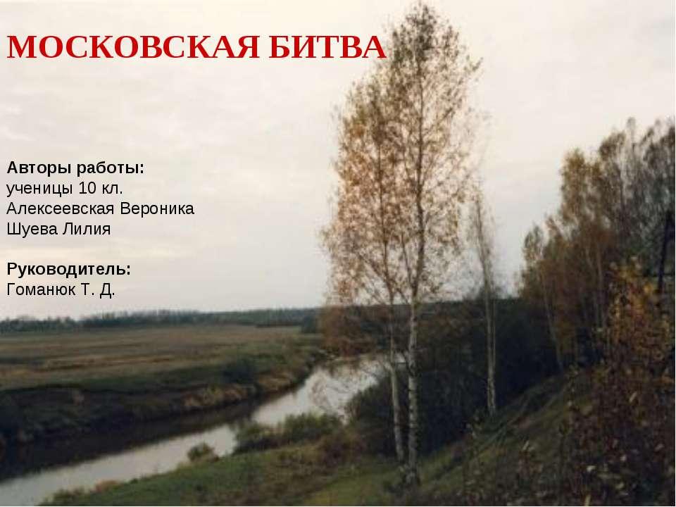 МОСКОВСКАЯ БИТВА Авторы работы: ученицы 10 кл. Алексеевская Вероника Шуева Ли...