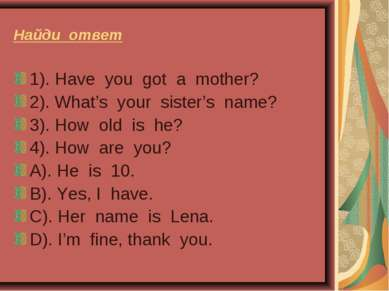 Найди ответ 1). Have you got a mother? 2). What's your sister's name? 3). How...
