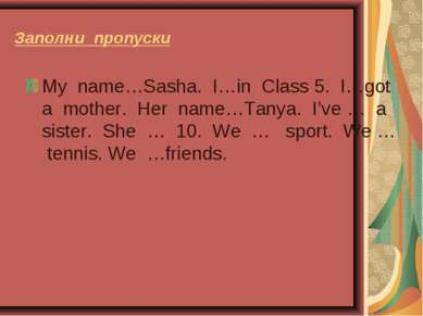 Заполни пропуски My name…Sasha. I…in Class 5. I…got a mother. Her name…Tanya....